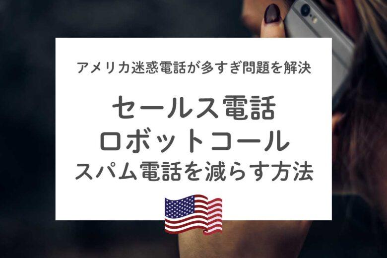 アメリカ迷惑電話が多すぎ問題を解決!セールス電話・ロボットコール対策