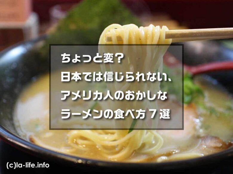 ちょっと変?日本では信じられない、アメリカ人のおかしなラーメンの食べ方7選