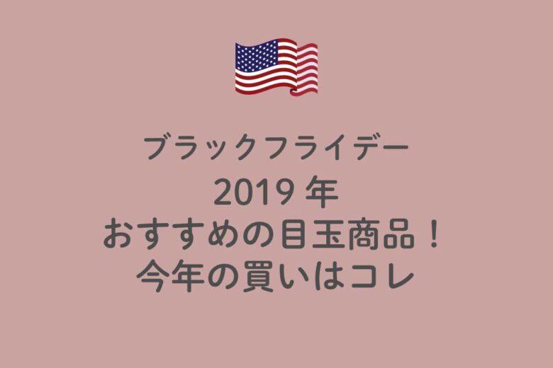 2019年度!アメリカのブラックフライデーで買いたい、おすすめの目玉商品! 今年の買いはコレ